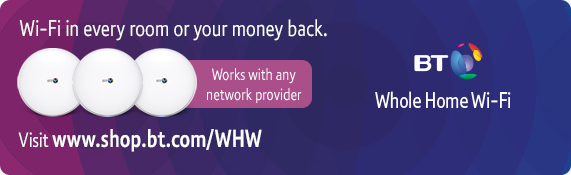 Wholehome Wi-Fi. Wi-fi in every room or your money back. Visit www.shop.bt.com/WHW